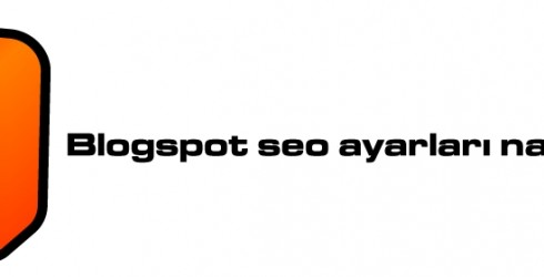 Blogspot Seo Ayarları Nasıl Yapılır?
